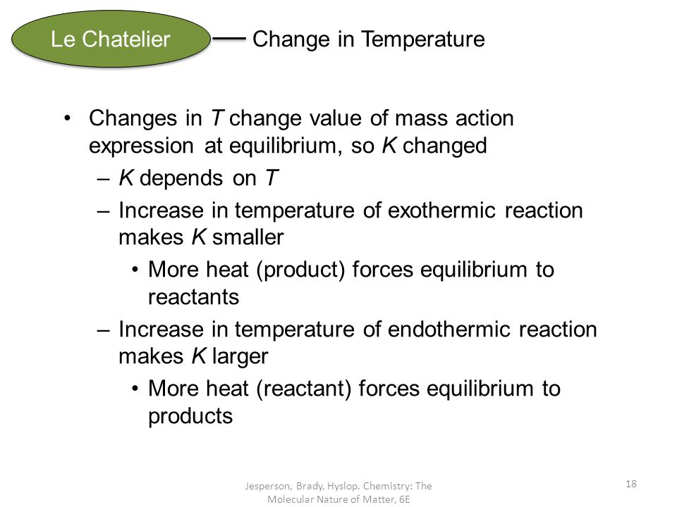 Jesperson, Brady, Hyslop. Chemistry: The Molecular Nature of Matter, 6E 18 Le Chatelier Change in Temperature Changes in T change value of mass action