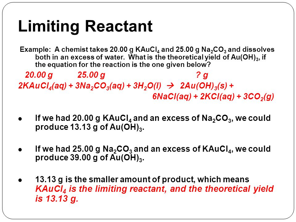 Example: A chemist takes 20.00 g KAuCl 4 and 25.00 g Na 2 CO 3 and dissolves both in an excess of water. What is the theoretical yield of Au(OH) 3, if