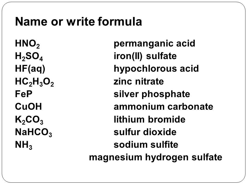 HNO 2 permanganic acid H 2 SO 4 iron(II) sulfate HF(aq)hypochlorous acid HC 2 H 3 O 2 zinc nitrate FePsilver phosphate CuOHammonium carbonate K 2 CO 3