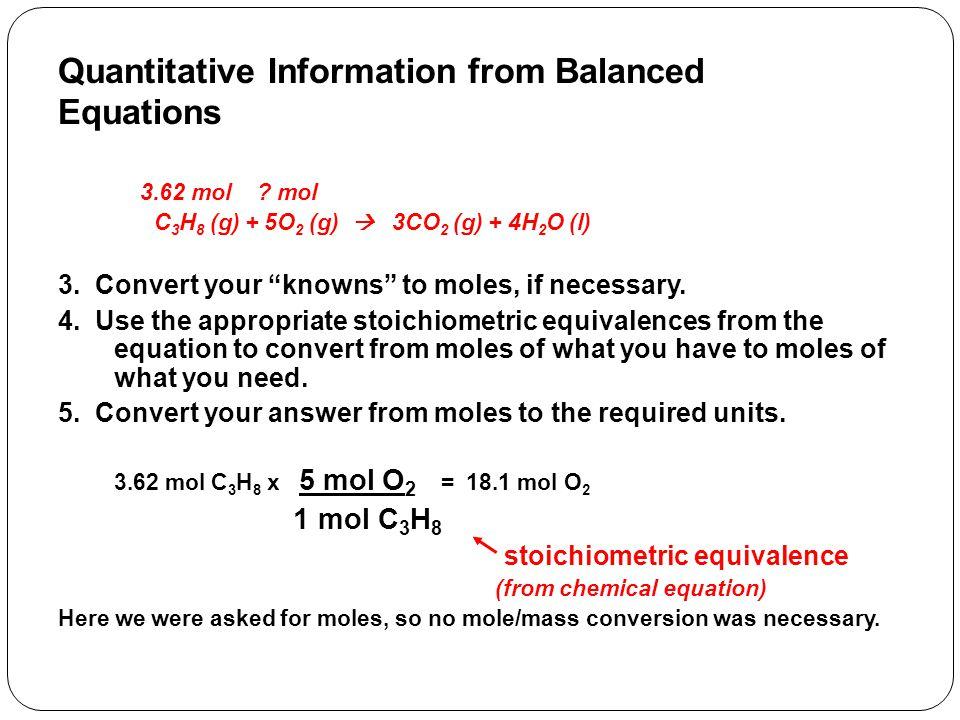 "3.62 mol ? mol C 3 H 8 (g) + 5O 2 (g)  3CO 2 (g) + 4H 2 O (l) 3. Convert your ""knowns"" to moles, if necessary. 4. Use the appropriate stoichiometric"