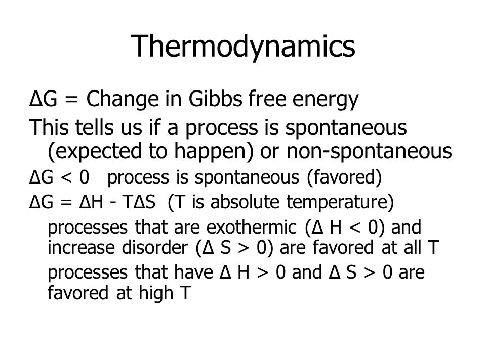 Thermodynamics ΔG = Change in Gibbs free energy This tells us if a process is spontaneous (expected to happen) or non-spontaneous ΔG < 0 process is spontaneous (favored) ΔG = ΔH - TΔS (T is absolute temperature) processes that are exothermic (Δ H 0) are favored at all T processes that have Δ H > 0 and Δ S > 0 are favored at high T