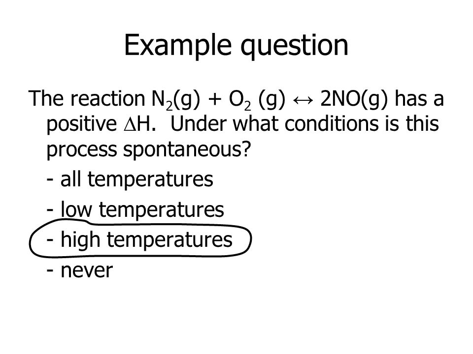 Example question The reaction N 2 (g) + O 2 (g) ↔ 2NO(g) has a positive  H.