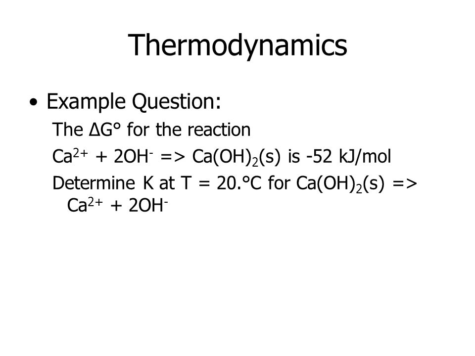 Thermodynamics Example Question: The ΔG° for the reaction Ca 2+ + 2OH - => Ca(OH) 2 (s) is -52 kJ/mol Determine K at T = 20.°C for Ca(OH) 2 (s) => Ca 2+ + 2OH -
