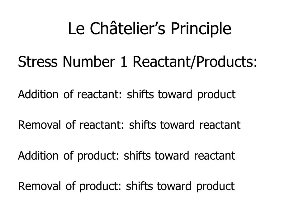 Le Châtelier's Principle Stress Number 1 Reactant/Products: Addition of reactant: shifts toward product Removal of reactant: shifts toward reactant Addition of product: shifts toward reactant Removal of product: shifts toward product