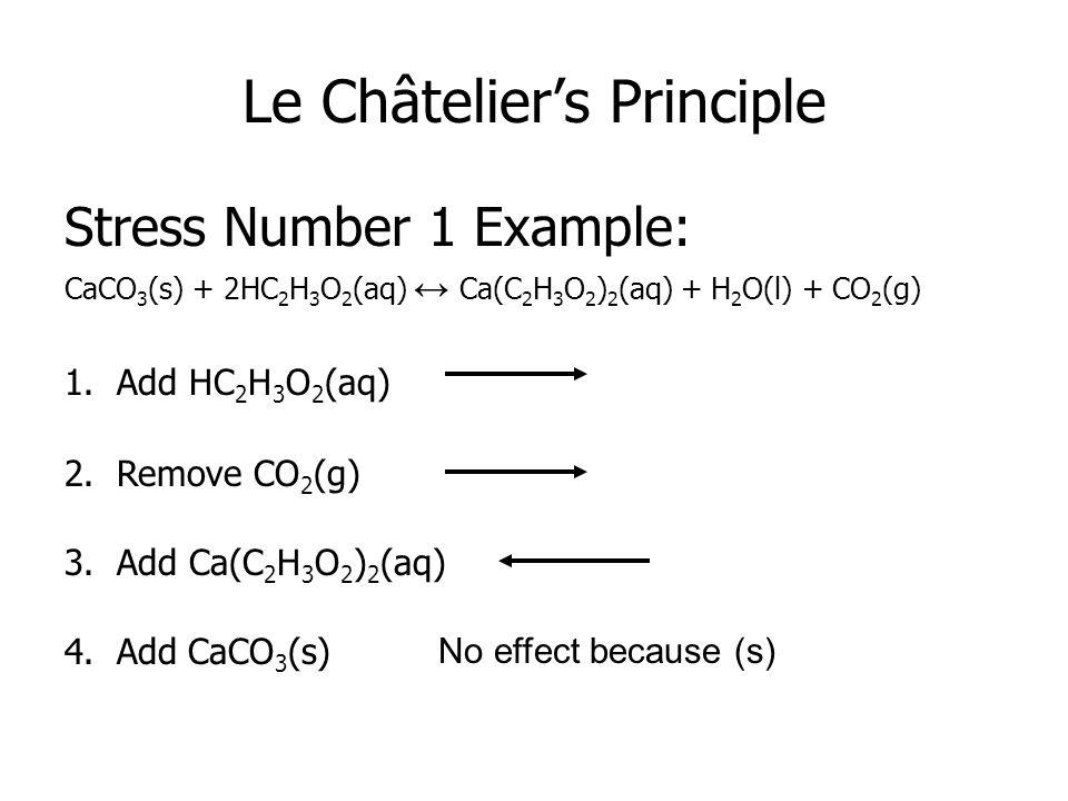 Le Châtelier's Principle Stress Number 1 Example: CaCO 3 (s) + 2HC 2 H 3 O 2 (aq) ↔ Ca(C 2 H 3 O 2 ) 2 (aq) + H 2 O(l) + CO 2 (g) 1.