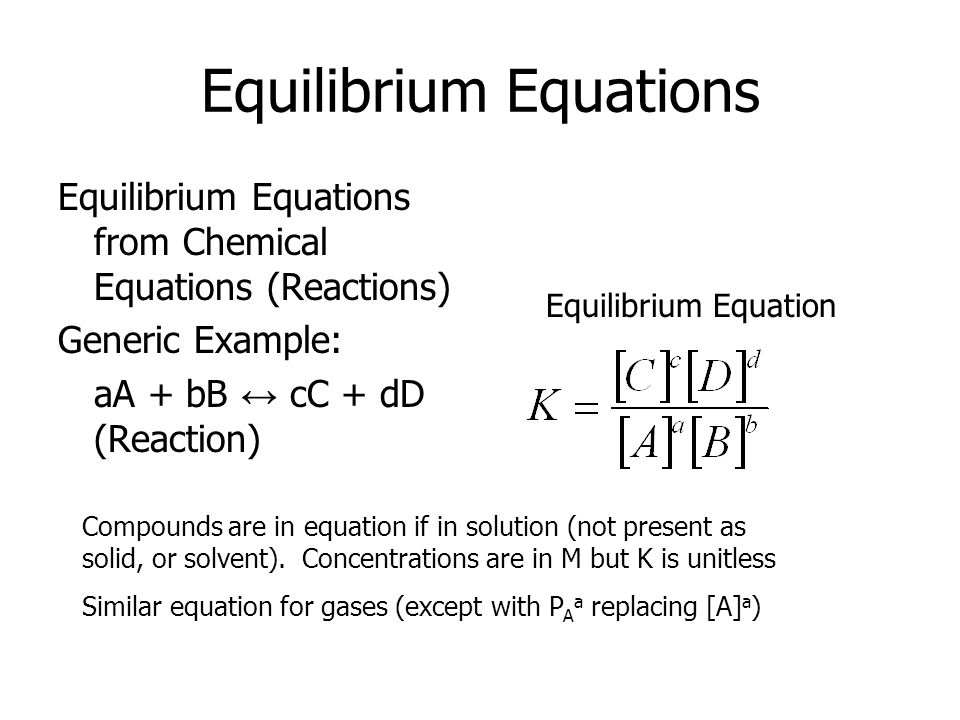 Equilibrium Equations Equilibrium Equations from Chemical Equations (Reactions) Generic Example: aA + bB ↔ cC + dD (Reaction) Equilibrium Equation Compounds are in equation if in solution (not present as solid, or solvent).