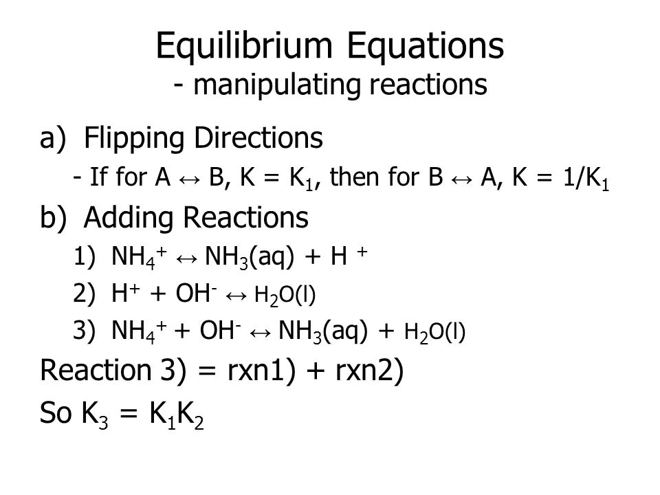 Equilibrium Equations - manipulating reactions a)Flipping Directions - If for A ↔ B, K = K 1, then for B ↔ A, K = 1/K 1 b)Adding Reactions 1)NH 4 + ↔ NH 3 (aq) + H + 2)H + + OH - ↔ H 2 O(l) 3)NH 4 + + OH - ↔ NH 3 (aq) + H 2 O(l) Reaction 3) = rxn1) + rxn2) So K 3 = K 1 K 2