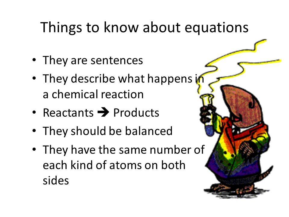 Things to know about equations They are sentences They describe what happens in a chemical reaction Reactants  Products They should be balanced They have the same number of each kind of atoms on both sides