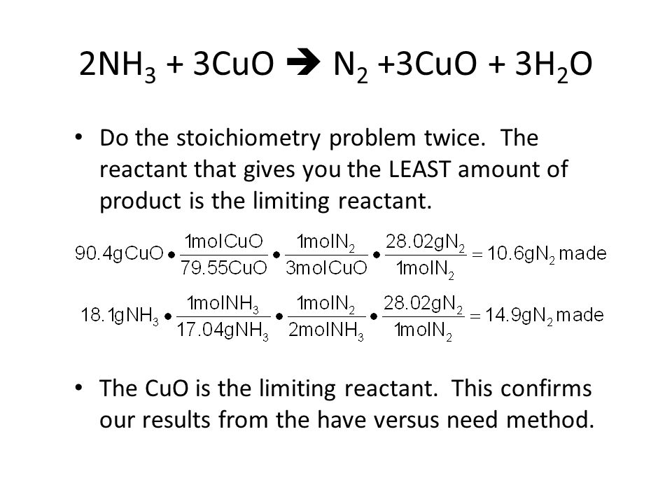 2NH 3 + 3CuO  N 2 +3CuO + 3H 2 O Do the stoichiometry problem twice.