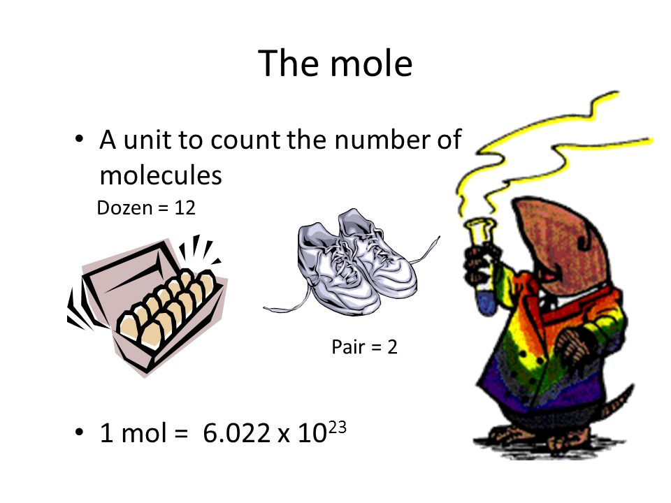The mole A unit to count the number of molecules 1 mol = 6.022 x 10 23 Dozen = 12 Pair = 2