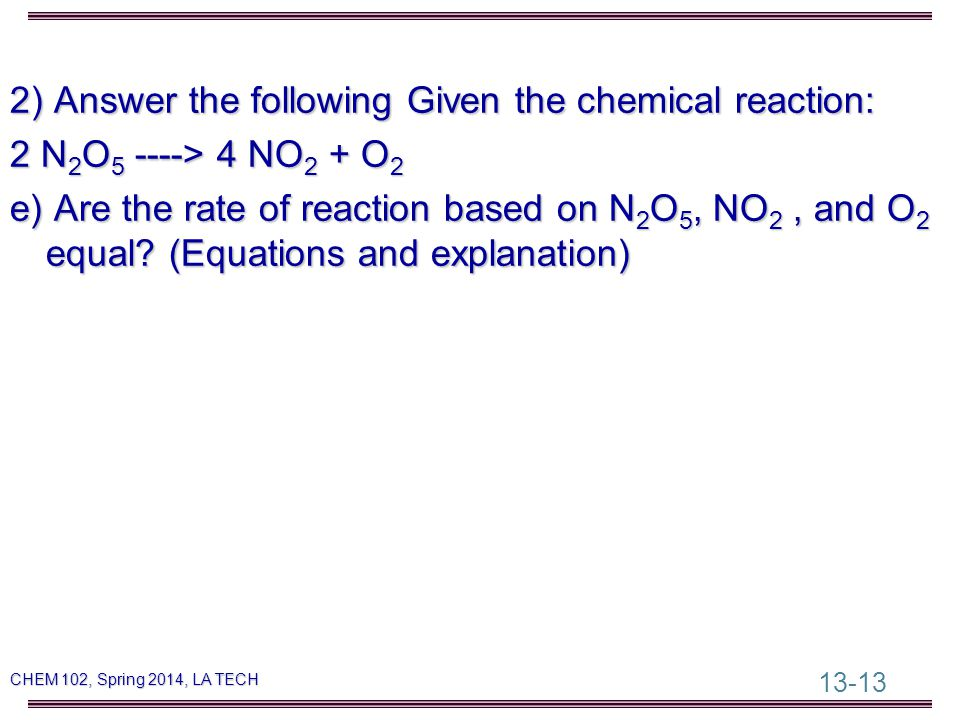 13-13 CHEM 102, Spring 2014, LA TECH 2) Answer the following Given the chemical reaction: 2 N 2 O 5 ----> 4 NO 2 + O 2 e) Are the rate of reaction based on N 2 O 5, NO 2, and O 2 equal.
