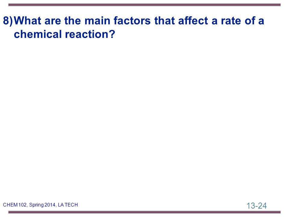 13-24 CHEM 102, Spring 2014, LA TECH 8)What are the main factors that affect a rate of a chemical reaction?
