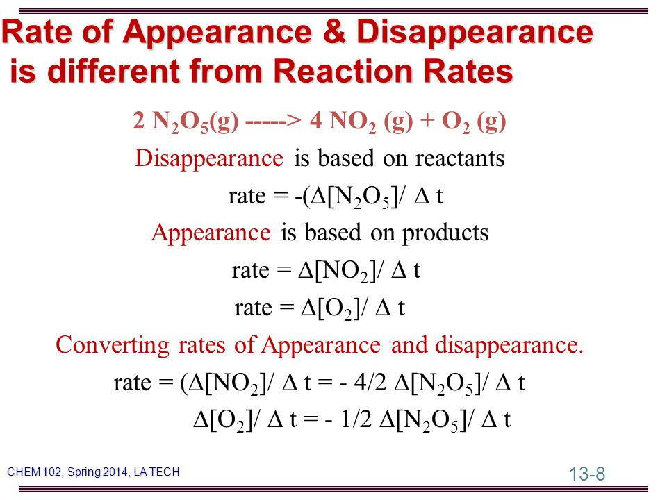 13-8 CHEM 102, Spring 2014, LA TECH Rate of Appearance & Disappearance is different from Reaction Rates 2 N 2 O 5 (g) -----> 4 NO 2 (g) + O 2 (g) Disappearance is based on reactants rate = -(  [N 2 O 5 ]/  t Appearance is based on products rate =  [NO 2 ]/  t rate =  [O 2 ]/  t Converting rates of Appearance and disappearance.