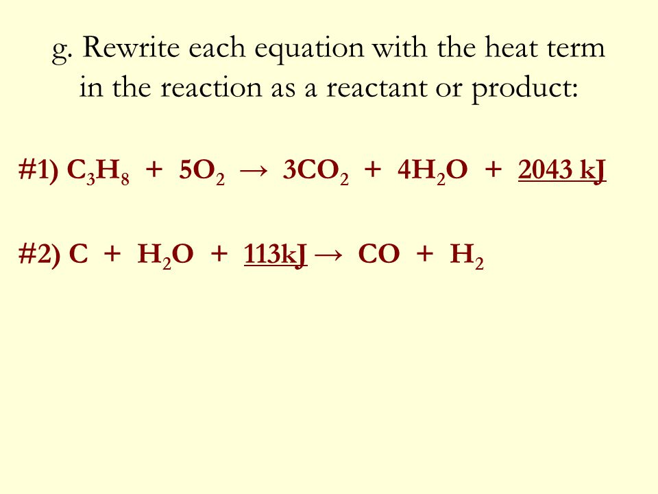 g. Rewrite each equation with the heat term in the reaction as a reactant or product: #1) C 3 H 8 + 5O 2 → 3CO 2 + 4H 2 O + 2043 kJ #2) C + H 2 O + 11