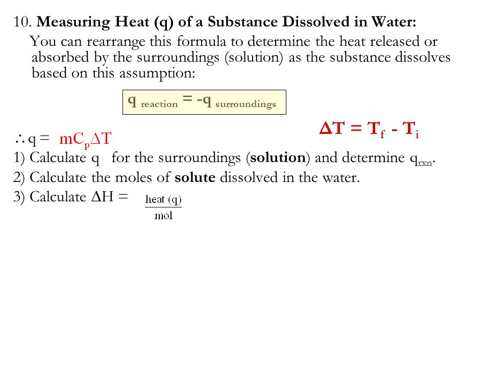 10. Measuring Heat (q) of a Substance Dissolved in Water: You can rearrange this formula to determine the heat released or absorbed by the surrounding