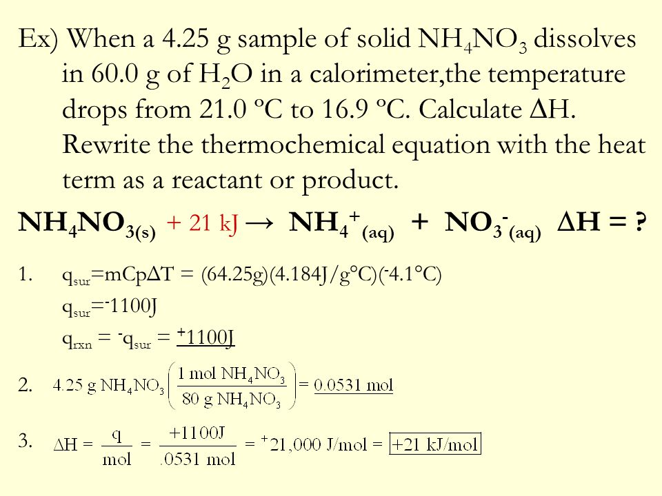 Ex) When a 4.25 g sample of solid NH 4 NO 3 dissolves in 60.0 g of H 2 O in a calorimeter,the temperature drops from 21.0 ºC to 16.9 ºC. Calculate  H