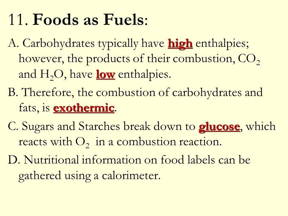 11. Foods as Fuels: high low A. Carbohydrates typically have high enthalpies; however, the products of their combustion, CO 2 and H 2 O, have low enth