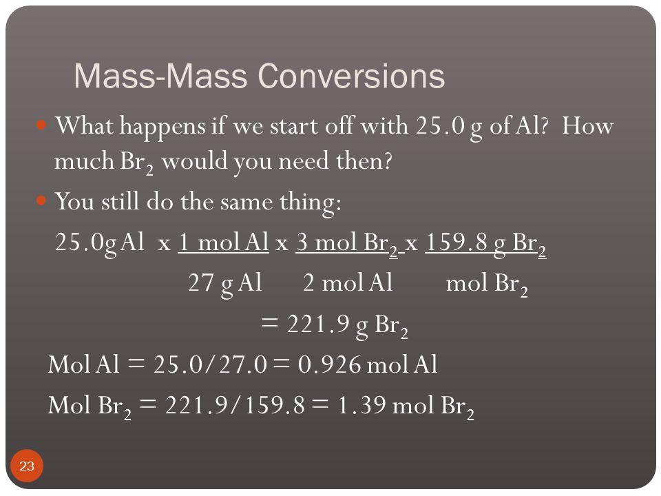 Mass-Mass Conversions Example: If you start with 54.0 g of Al, how many g of Br 2 do you need? 2Al(s) + 3Br 2  2AlBr 3 (s) 54.0g Al x 1 mol Al x 3 mo