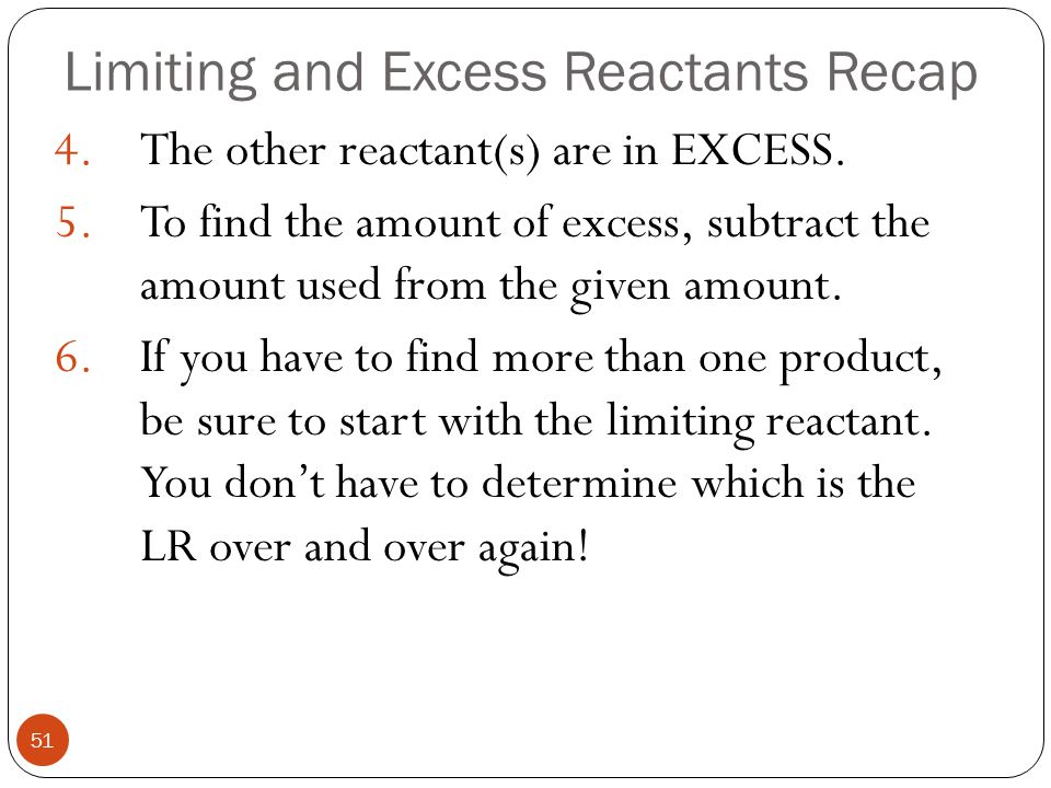 Limiting and Excess Reactants Recap 50 1.You can recognize a limiting reactant problem because there is MORE THAN ONE GIVEN AMOUNT of reactants. 2.Con