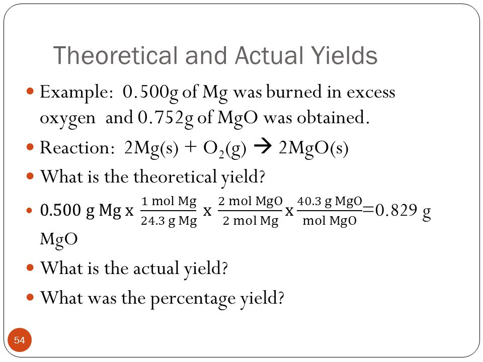 Theoretical and Actual Yields – Ch. 11.4 53 Theoretical yield is the amount of product predicted by the stoichiometry. Actual yield is the amount actu