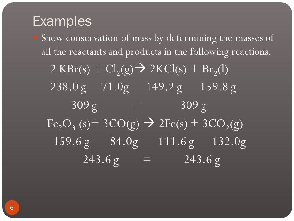 Examples Show conservation of mass by determining the masses of all the reactants and products in the following reactions.