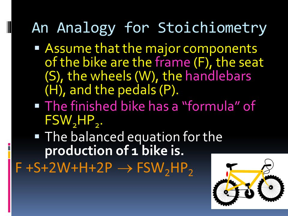 An Analogy for Stoichiometry  Assume that the major components of the bike are the frame (F), the seat (S), the wheels (W), the handlebars (H), and the pedals (P).
