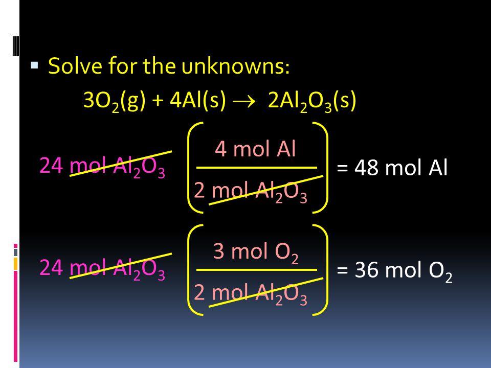  Solve for the unknowns: 24 mol Al 2 O 3 2 mol Al 2 O 3 4 mol Al = 48 mol Al 3O 2 (g) + 4Al(s)  2Al 2 O 3 (s) 24 mol Al 2 O 3 2 mol Al 2 O 3 3 mol O