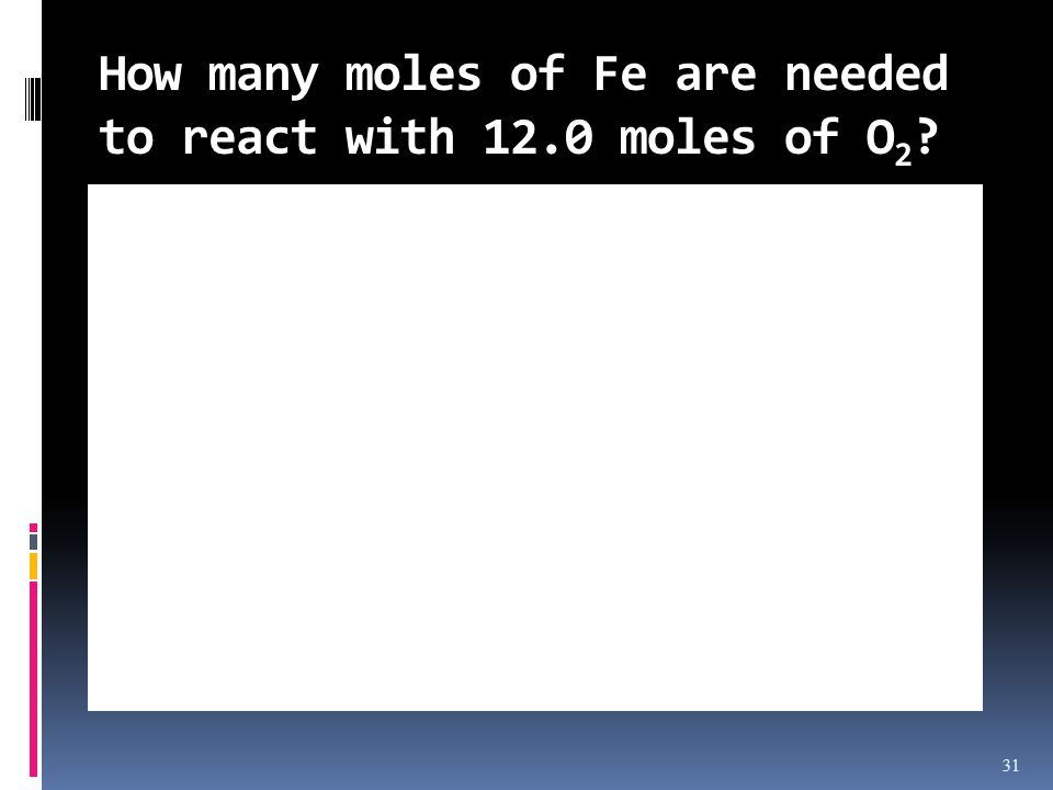 31 How many moles of Fe are needed to react with 12.0 moles of O 2 ?