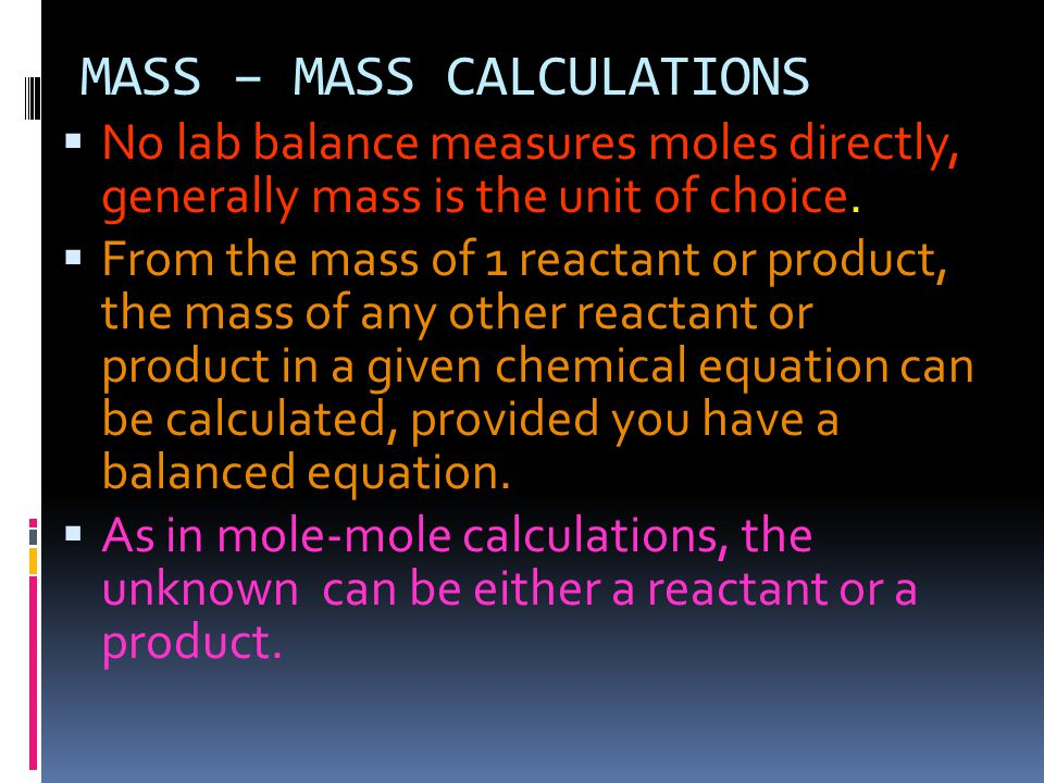 MASS – MASS CALCULATIONS  No lab balance measures moles directly, generally mass is the unit of choice.