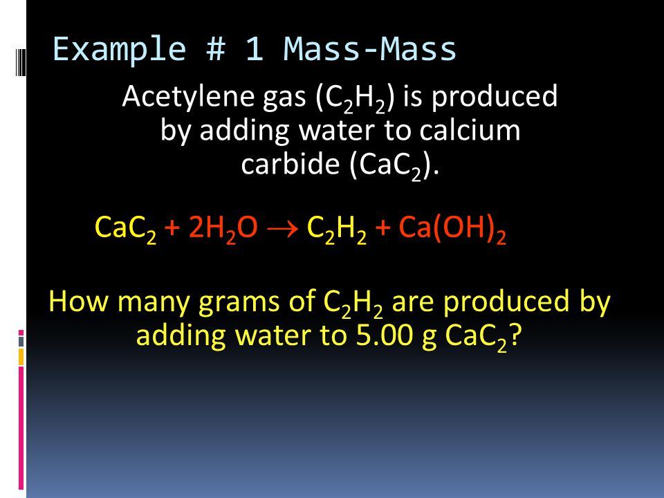 Acetylene gas (C 2 H 2 ) is produced by adding water to calcium carbide (CaC 2 ).