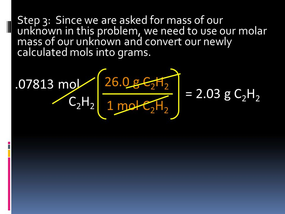 Step 3: Since we are asked for mass of our unknown in this problem, we need to use our molar mass of our unknown and convert our newly calculated mols into grams..07813 mol C 2 H 2 1 mol C 2 H 2 26.0 g C 2 H 2 = 2.03 g C 2 H 2