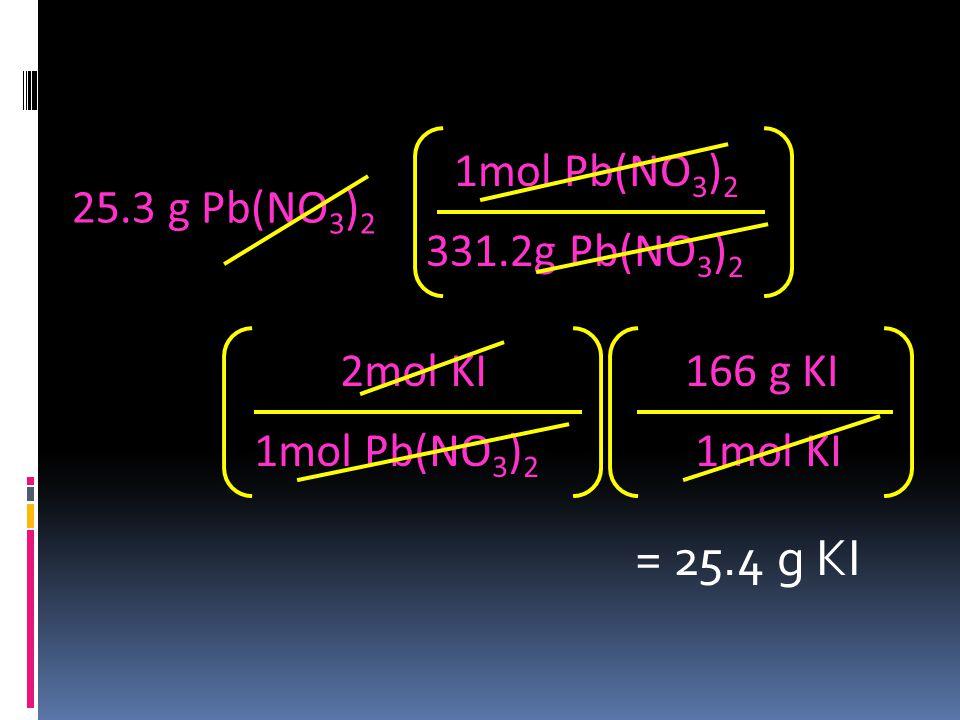 25.3 g Pb(NO 3 ) 2 331.2g Pb(NO 3 ) 2 1mol Pb(NO 3 ) 2 = 25.4 g KI 1mol Pb(NO 3 ) 2 2mol KI 1mol KI 166 g KI