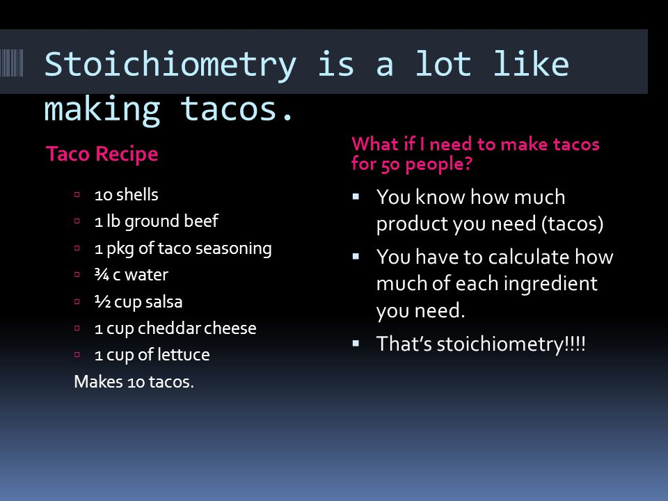 Stoichiometry is a lot like making tacos. Taco Recipe What if I need to make tacos for 50 people.