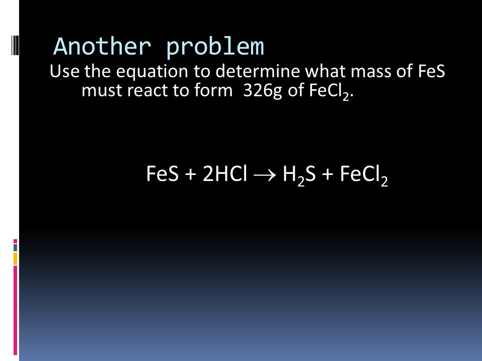 Another problem Use the equation to determine what mass of FeS must react to form 326g of FeCl 2.