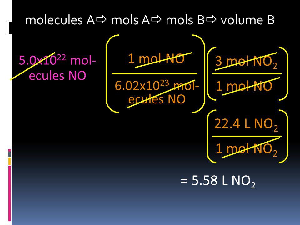molecules A  mols A  mols B  volume B 5.0x10 22 mol- ecules NO 6.02x10 23 mol- ecules NO 1 mol NO 3 mol NO 2 = 5.58 L NO 2 1 mol NO 2 22.4 L NO 2