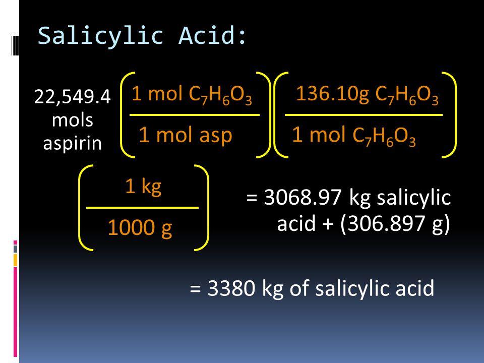 22,549.4 mols aspirin 1 mol asp 1 mol C 7 H 6 O 3 136.10g C 7 H 6 O 3 1000 g 1 kg = 3068.97 kg salicylic acid + (306.897 g) Salicylic Acid: = 3380 kg