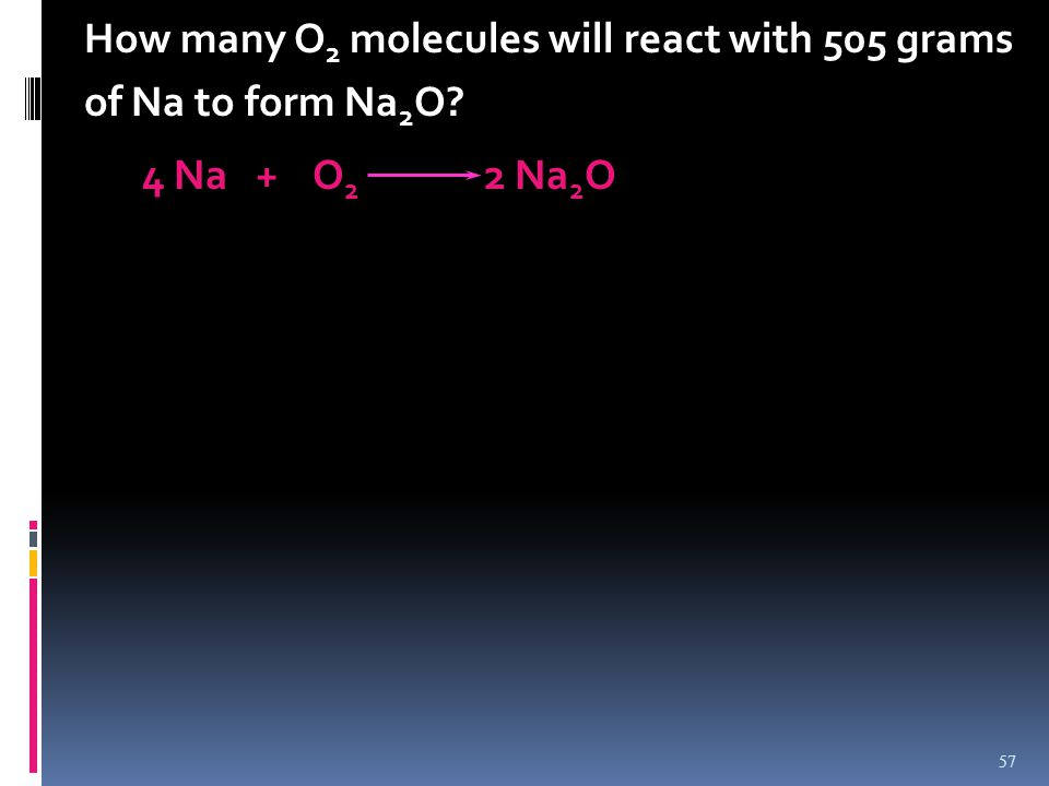 How many O 2 molecules will react with 505 grams of Na to form Na 2 O? 4 Na + O 2 2 Na 2 O 57