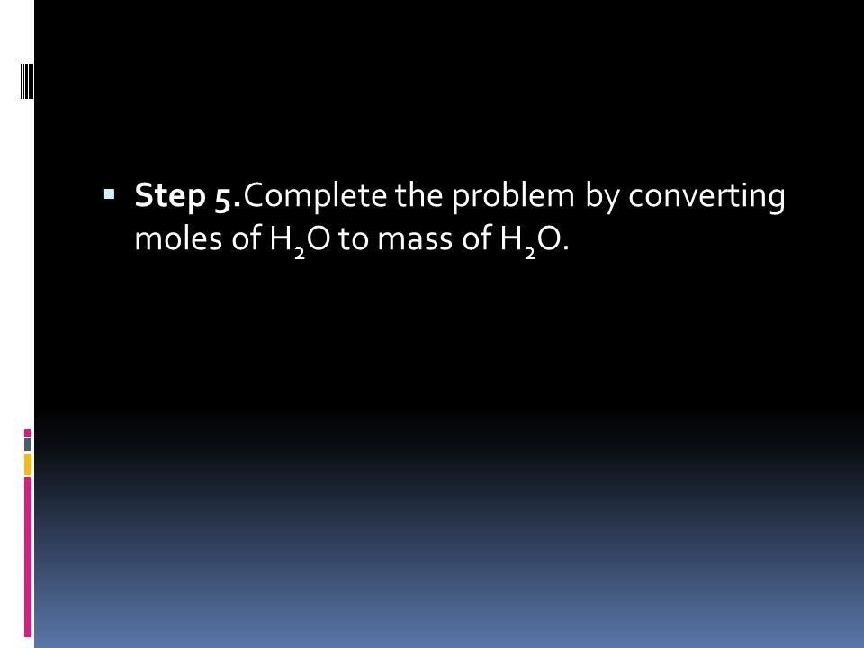  Step 5.Complete the problem by converting moles of H 2 O to mass of H 2 O.