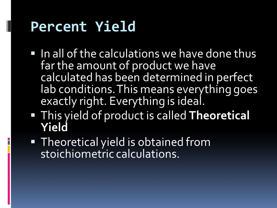 Percent Yield  In all of the calculations we have done thus far the amount of product we have calculated has been determined in perfect lab conditions.