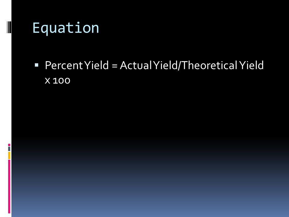 Equation  Percent Yield = Actual Yield/Theoretical Yield x 100