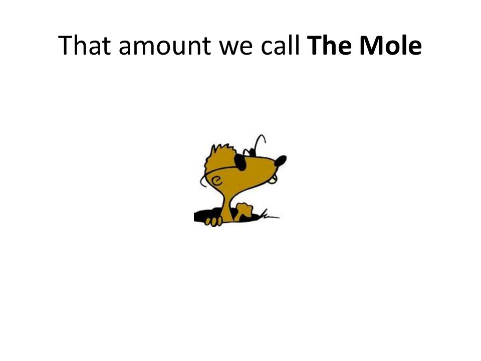 A mole is the amount of substance whose mass in grams is numerically equal to its molecular weight – 2.016 g of H 2 contains one mole of H 2 molecules – 253.80 g of I 2 contains one mole of I 2 molecules The mole (N A ) has now been measured – One mole of any molecule contains 6.022 × 10 23 molecules – One mole of any salt contains 6.022 × 10 23 formula units