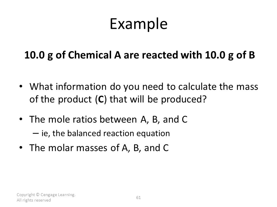 Example 10.0 g of Chemical A are reacted with 10.0 g of B What information do you need to calculate the mass of the product (C) that will be produced.