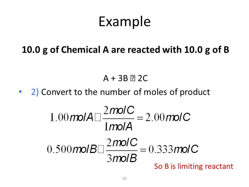 Example 10.0 g of Chemical A are reacted with 10.0 g of B A + 3B  2C Choose the least number of moles of product formed as limiting reactant: B is limiting 65