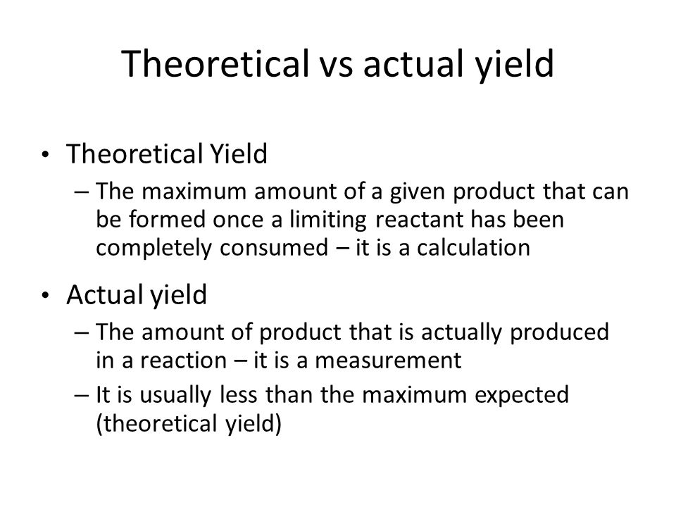 Theoretical yield is found by using the amount of limiting reactant calculated in a mass-to- mass calculation For the chemist in the lab, the actual yield is found by weighing the amount of product obtained FYI