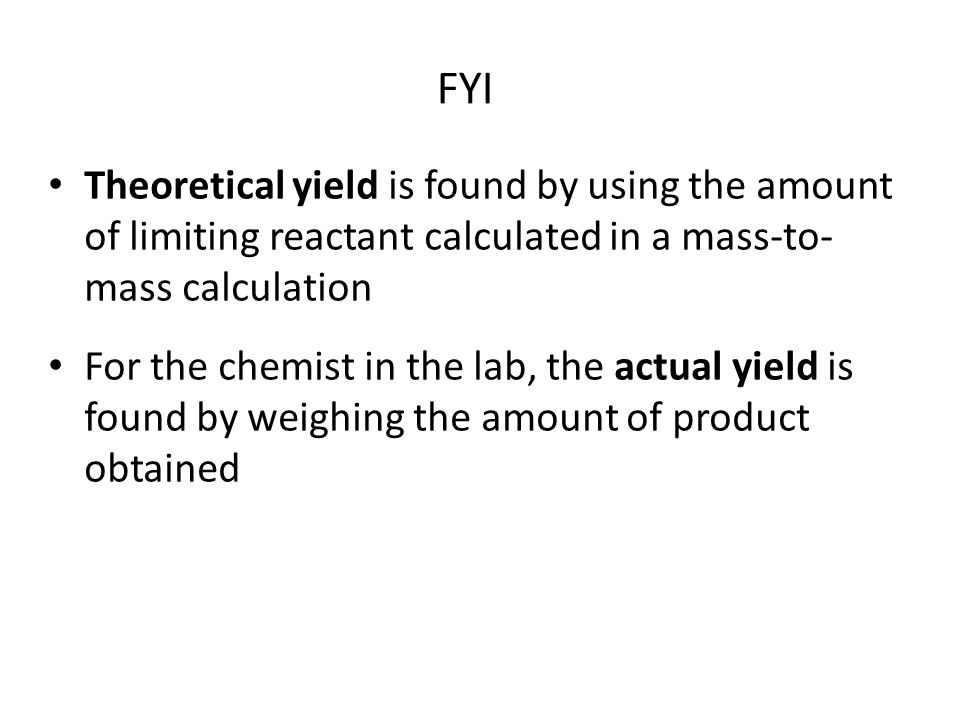 Theoretical Yield –For our auto mechanic, the theoretical yield is 8 finished cars Actual yield –If one car body was damaged beyond repair, the actual yield would have been 7 finished cars