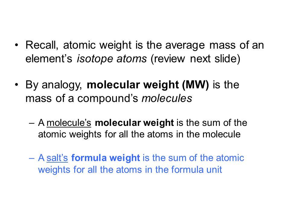fyi: Atomic Weight Calculation C-12 is 98.89% of all natural carbon C-13 is 1.11% of all natural carbon The mass of C-12 is: 12 amu (by definition) The mass of C-13 is: 13.003355 amu Atomic weight =  [(% isotope abundance) × (isotope mass)] [98.89% x 12 amu] + [1.11% x 13.0034 amu] = (0.9889)(12 amu) + (0.0111)(13.0034 amu) = 12.0111 12.01 amu 11.86680.1443