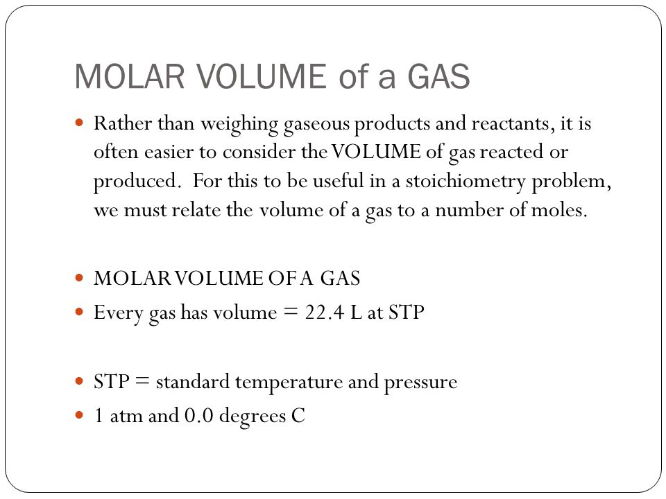 MOLAR VOLUME of a GAS Rather than weighing gaseous products and reactants, it is often easier to consider the VOLUME of gas reacted or produced.