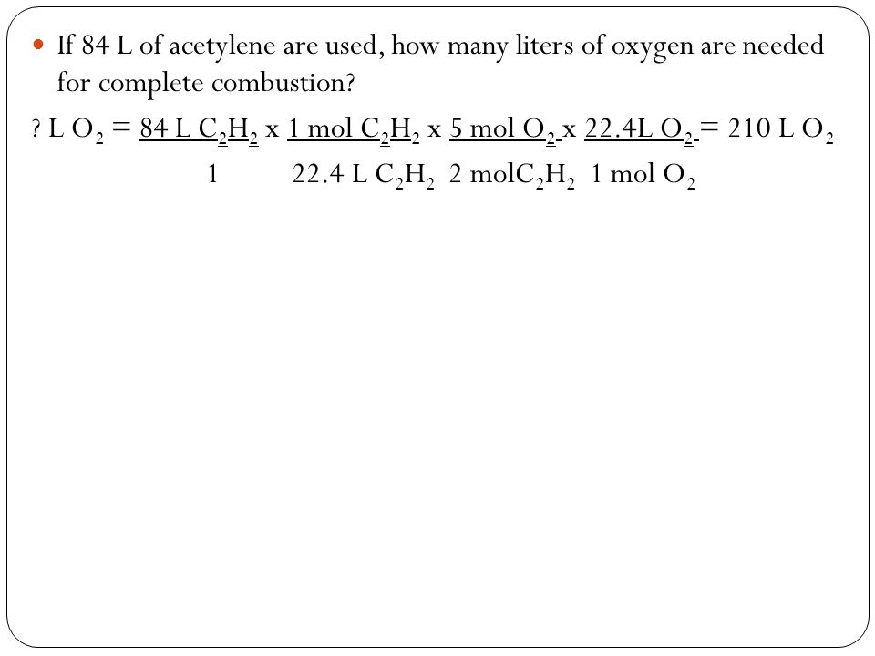 If 84 L of acetylene are used, how many liters of oxygen are needed for complete combustion.