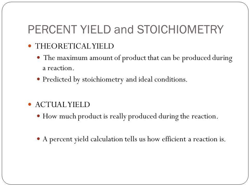 PERCENT YIELD and STOICHIOMETRY THEORETICAL YIELD The maximum amount of product that can be produced during a reaction.