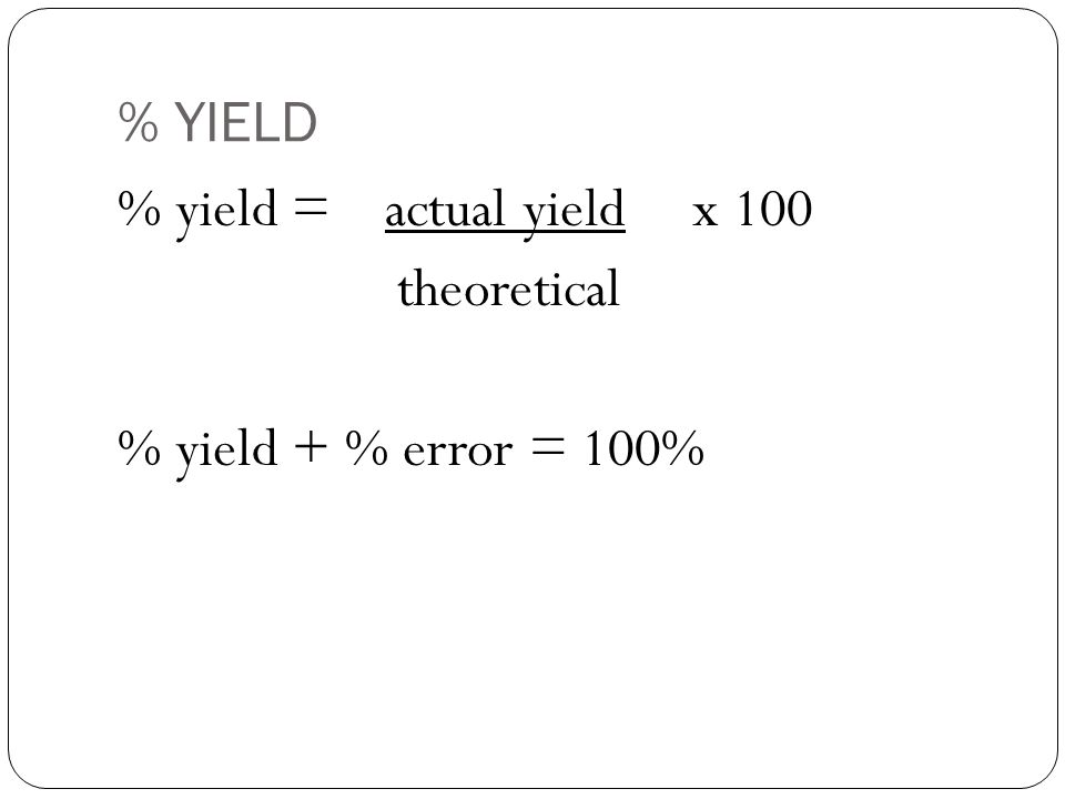 % YIELD % yield = actual yield x 100 theoretical % yield + % error = 100%